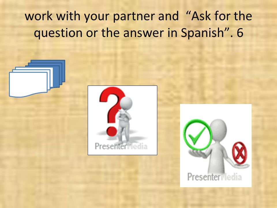 work with your partner and Ask for the question or the answer in Spanish. 6