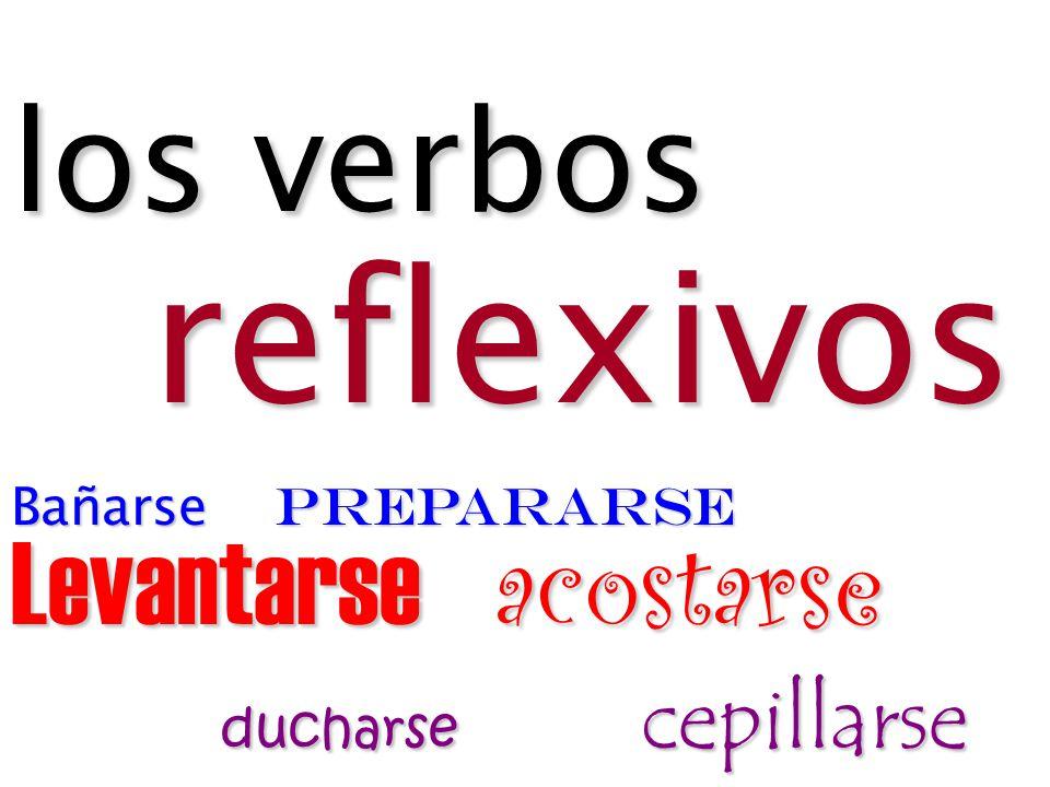 los verbos reflexivos Bañarse prepararse Levantarse acostarse ducharse cepillarse