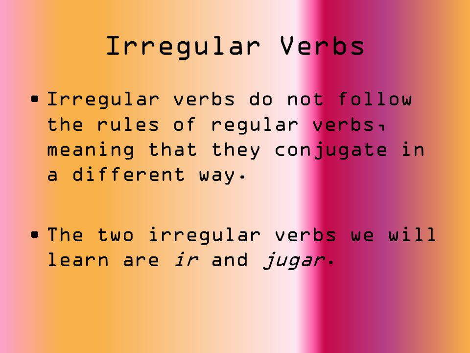 Irregular Verbs Irregular verbs do not follow the rules of regular verbs, meaning that they conjugate in a different way. The two irregular verbs we w