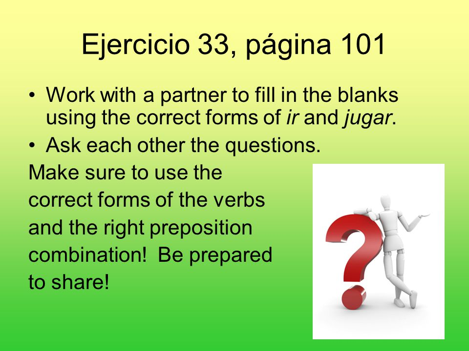Ejercicio 33, página 101 Work with a partner to fill in the blanks using the correct forms of ir and jugar.