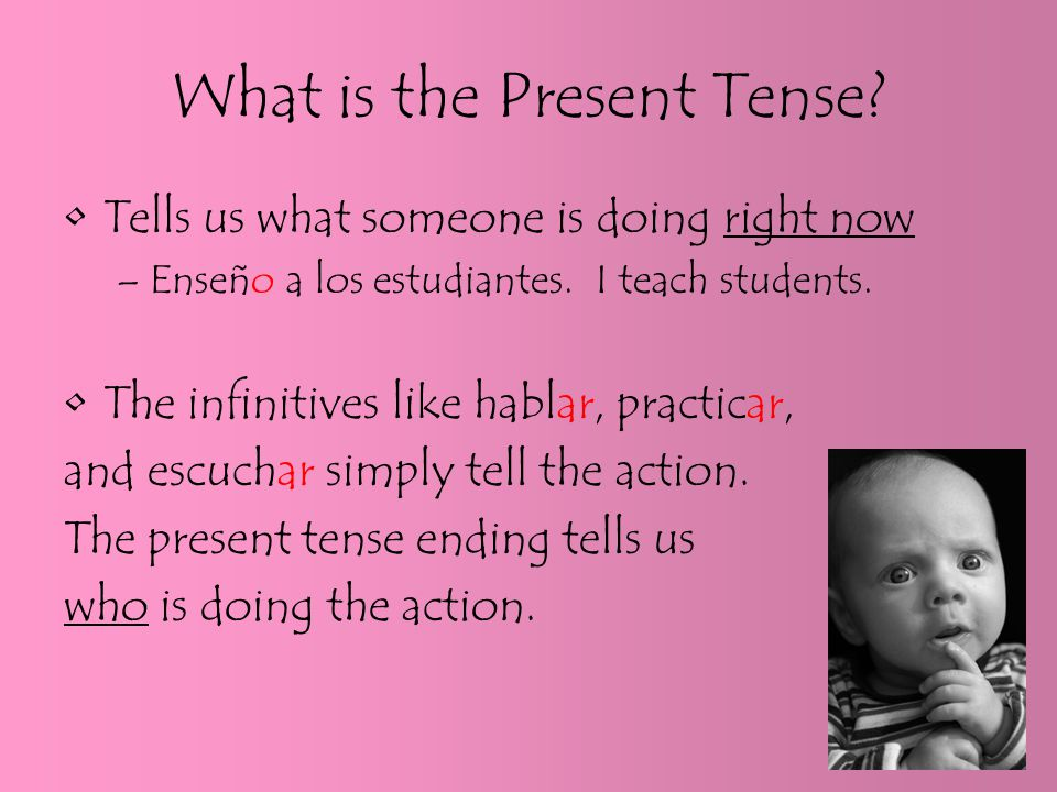 What is the Present Tense. Tells us what someone is doing right now –Enseño a los estudiantes.