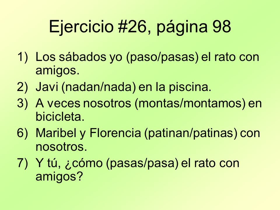 Ejercicio #27, página 99 Find a partner or group of 3 and talk about Ejercicio 27 (dont need to write it down) EN ESPAÑOL.
