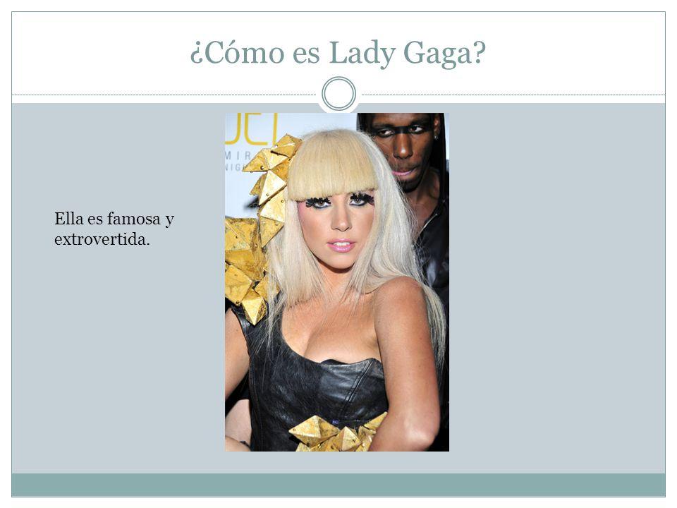 ¿Cómo es Lady Gaga Ella es famosa y extrovertida.
