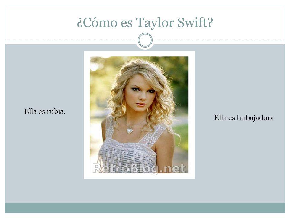 ¿Cómo es Taylor Swift Ella es rubia. Ella es trabajadora.