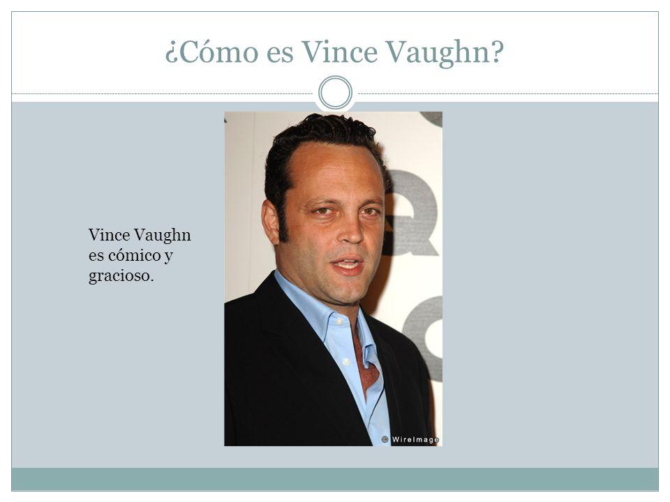 ¿Cómo es Vince Vaughn Vince Vaughn es cómico y gracioso.