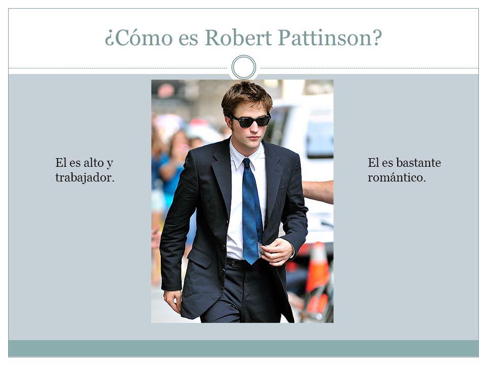 ¿Cómo es Robert Pattinson El es alto y trabajador. El es bastante romántico.