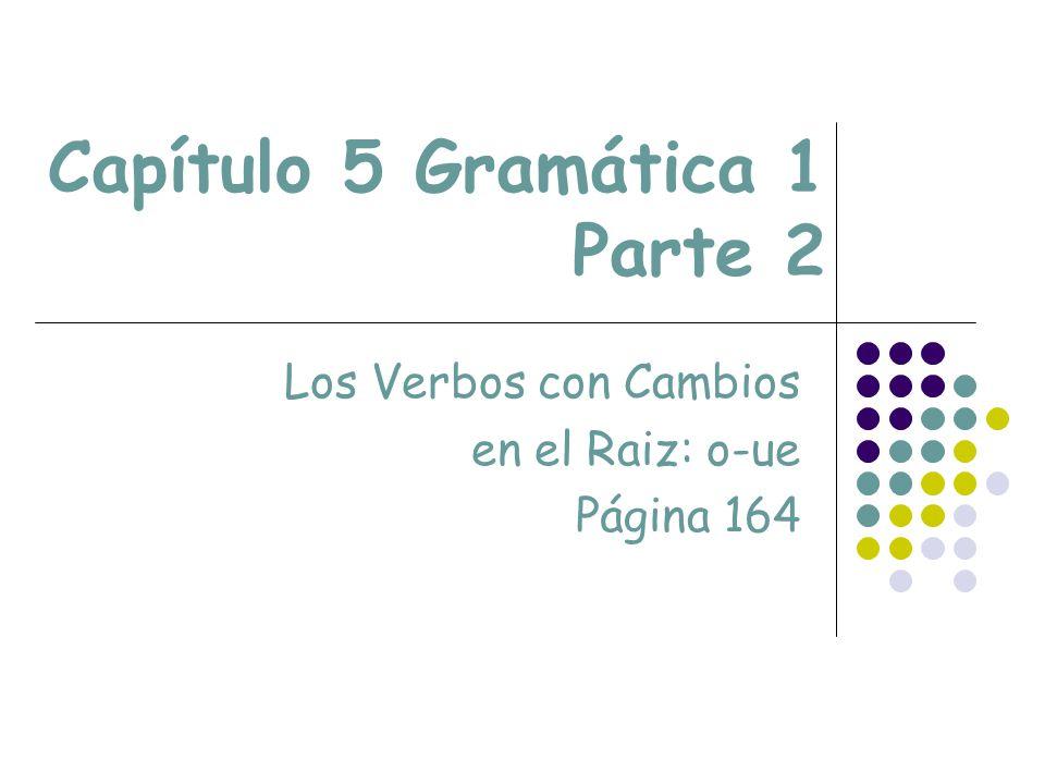 Capítulo 5 Gramática 1 Parte 2 Los Verbos con Cambios en el Raiz: o-ue Página 164