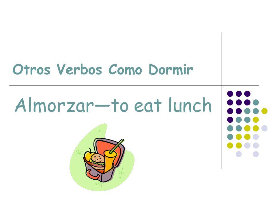 Otros Verbos Como Dormir Almorzarto eat lunch