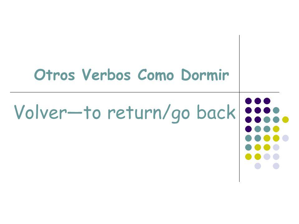 Otros Verbos Como Dormir Volverto return/go back