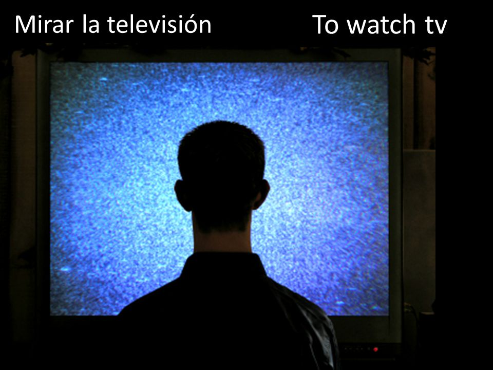 Mirar la televisión To watch tv