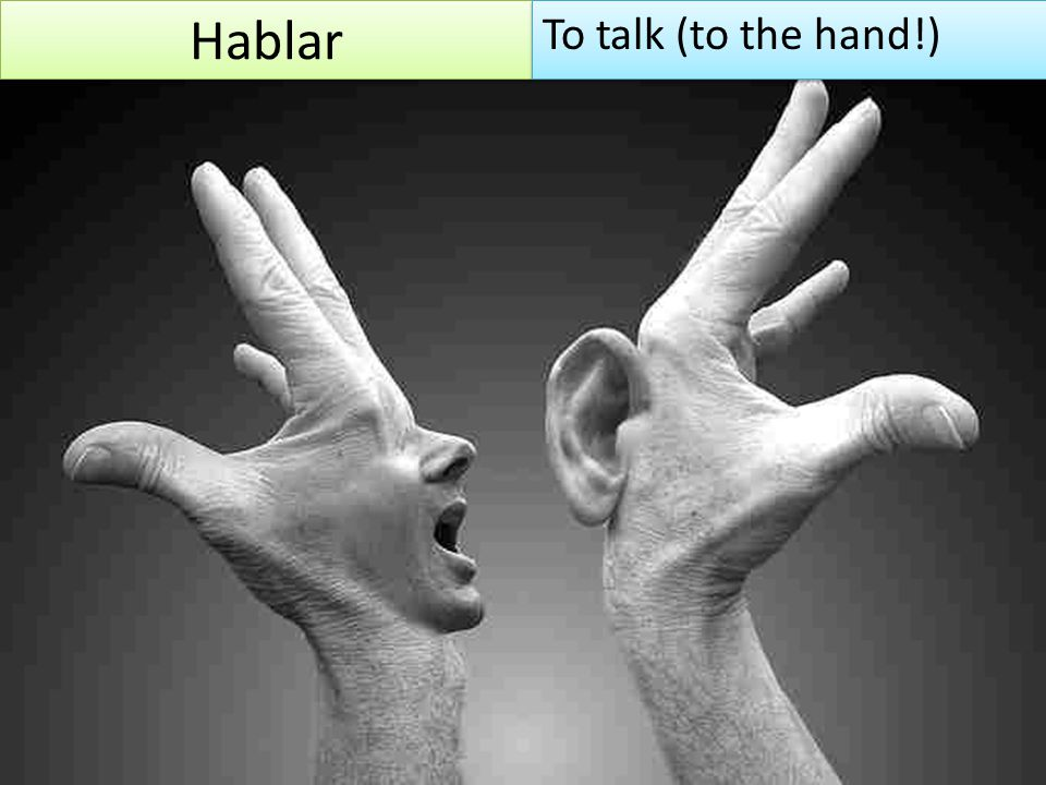 Hablar To talk (to the hand!)