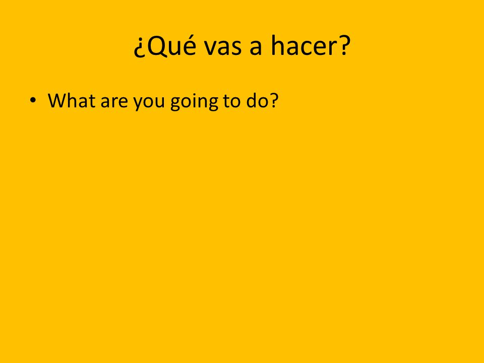¿Qué vas a hacer? What are you going to do?