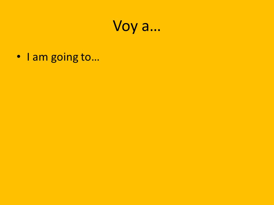 Voy a… I am going to…