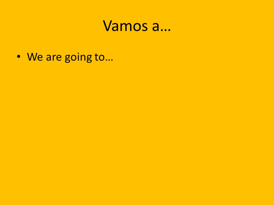 Vamos a… We are going to…