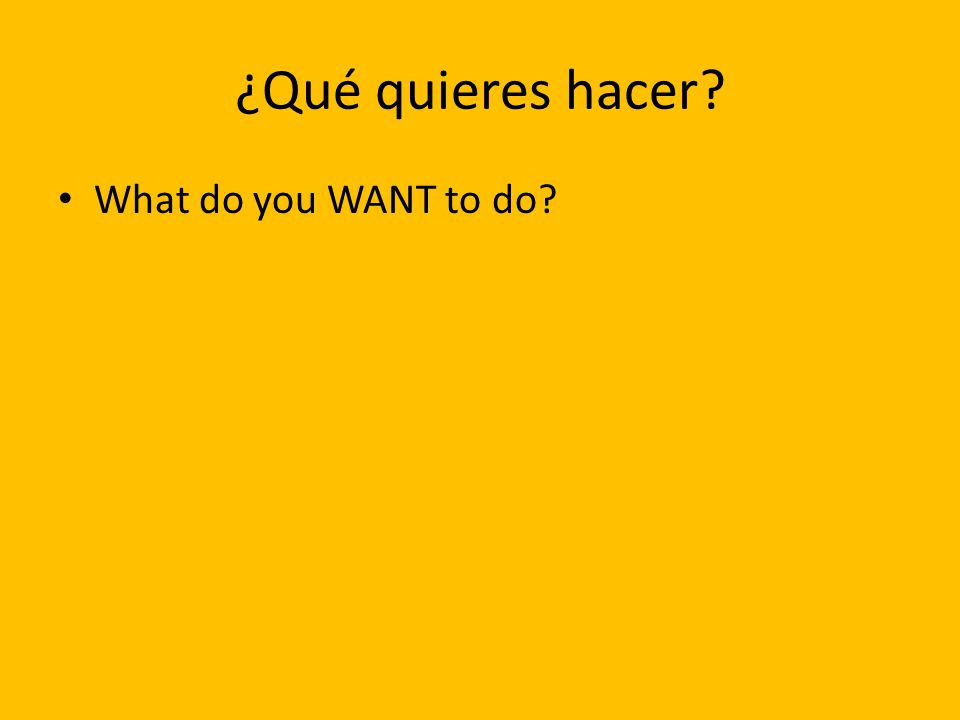 ¿Qué quieres hacer? What do you WANT to do?