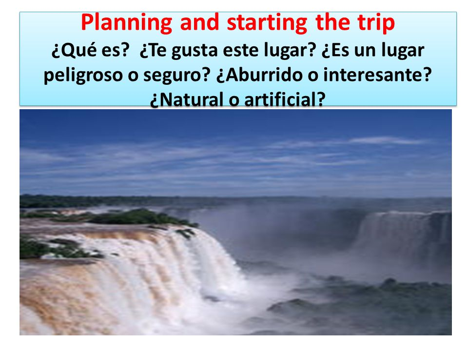 Iguazu Maravilla del Mundo Las cataratas del Iguazu:Argentina, Brasil y Paraguay Las cataratas del Iguazu:Argentina, Brasil y Paraguay Planning and starting the trip I can explain what did I see or do in my trip I can identify and describe geography (river, mountain, ruins, and beach ) Planning and starting the trip I can explain what did I see or do in my trip I can identify and describe geography (river, mountain, ruins, and beach )