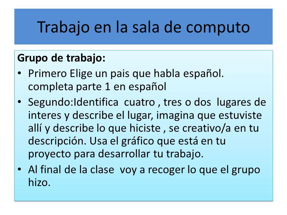 Trabajo en la sala de computo Grupo de trabajo: Primero Elige un pais que habla español.