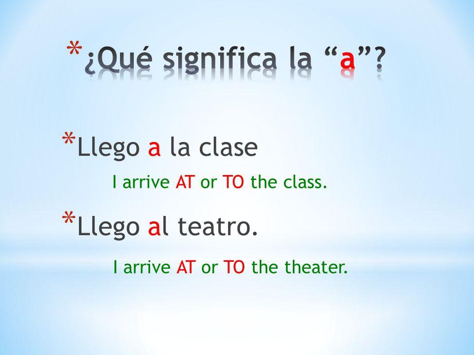 * Llego a la clase * Llego al teatro. I arrive AT or TO the class. I arrive AT or TO the theater.