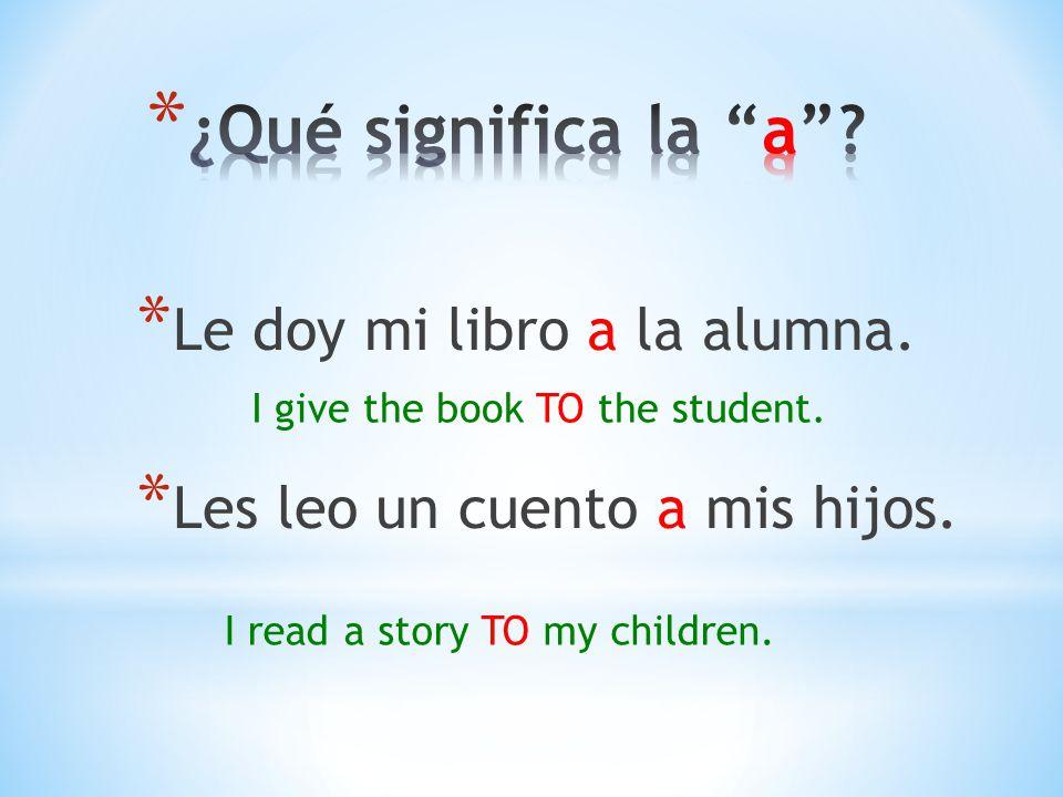 * Le doy mi libro a la alumna.* Les leo un cuento a mis hijos.