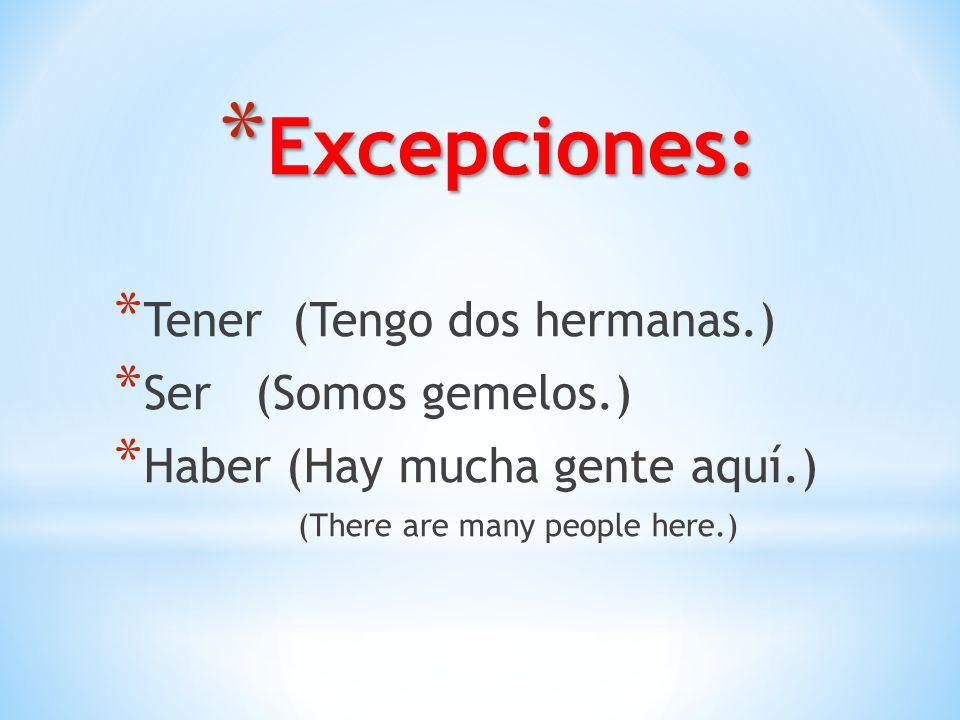 * Excepciones: * Tener (Tengo dos hermanas.) * Ser (Somos gemelos.) * Haber (Hay mucha gente aquí.) (There are many people here.)