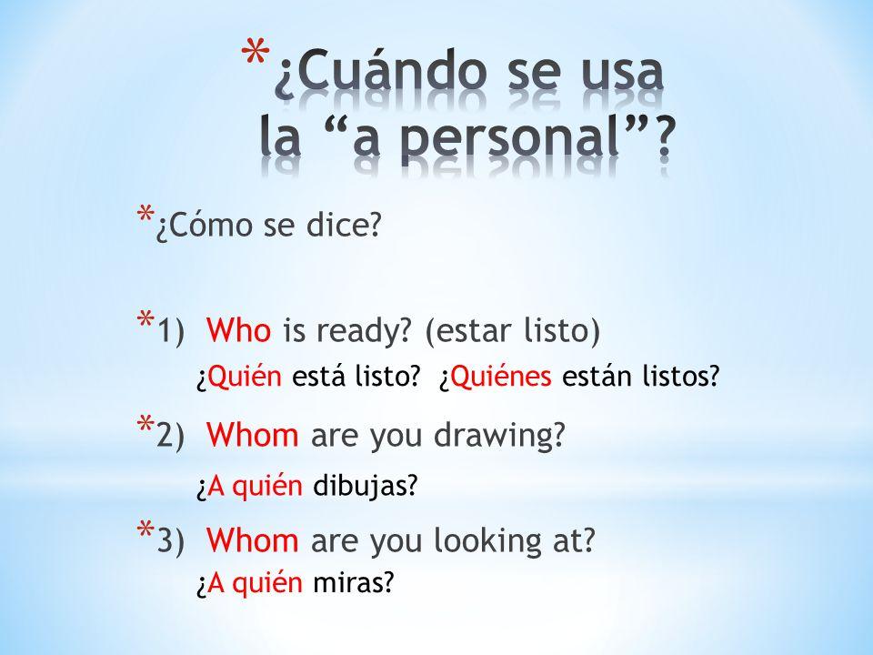 * ¿Cómo se dice? * 1) Who is ready? (estar listo) * 2) Whom are you drawing? * 3) Whom are you looking at? ¿Quién está listo? ¿Quiénes están listos? ¿