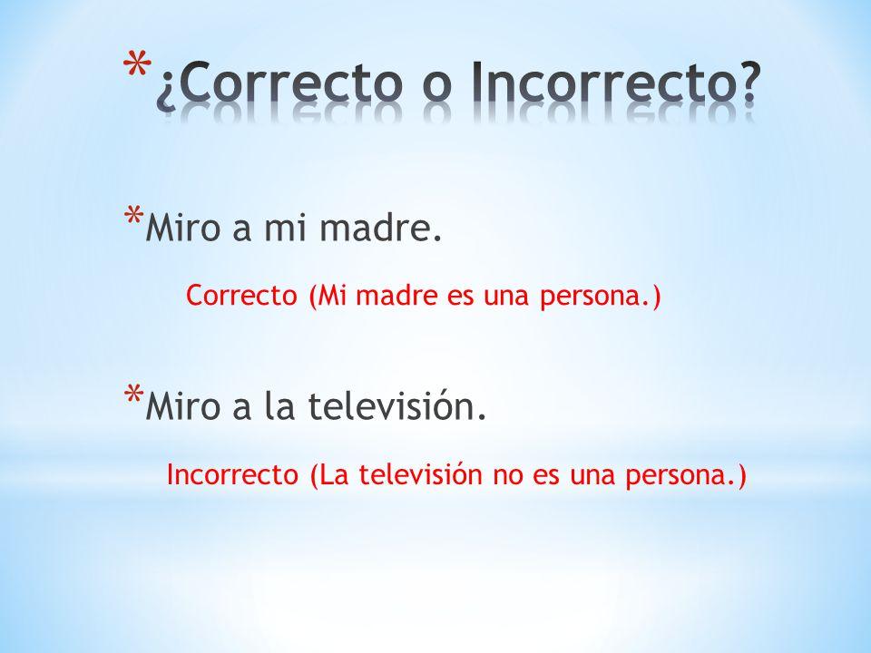 * Miro a mi madre. * Miro a la televisión. Correcto (Mi madre es una persona.) Incorrecto (La televisión no es una persona.)