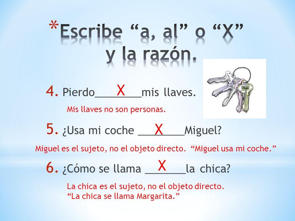 4. Pierdo________mis llaves. 5. ¿Usa mi coche ________Miguel? 6. ¿Cómo se llama _______la chica? X Mis llaves no son personas. X Miguel es el sujeto,