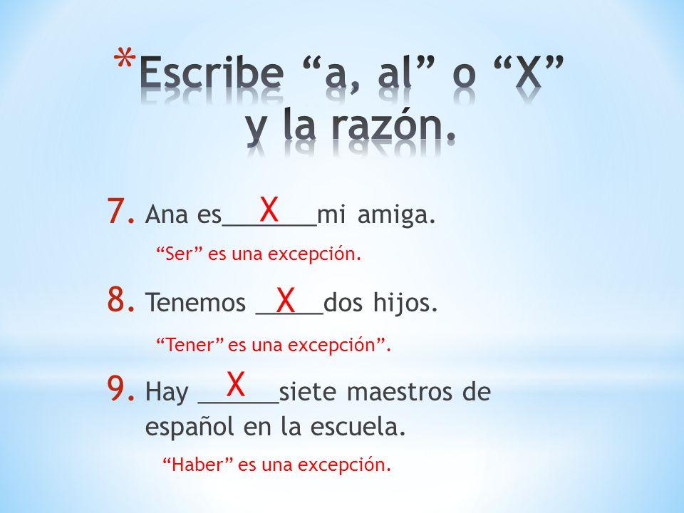 7. Ana es_______mi amiga. 8. Tenemos _____dos hijos. 9. Hay ______siete maestros de español en la escuela. X Ser es una excepción. X Tener es una exce