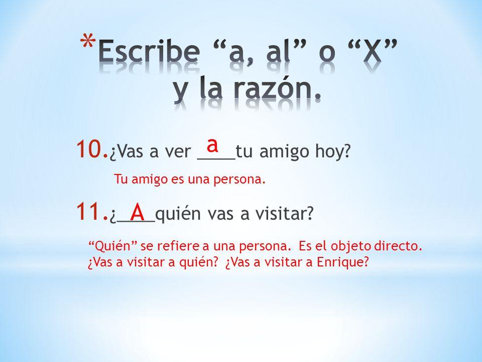 10. ¿Vas a ver ____tu amigo hoy? 11. ¿____quién vas a visitar? a Tu amigo es una persona. A Quién se refiere a una persona. Es el objeto directo. ¿Vas