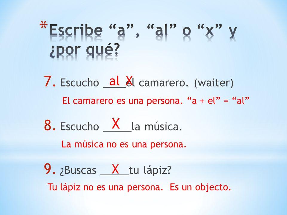 7.Escucho ____el camarero. (waiter) 8. Escucho _____la música.