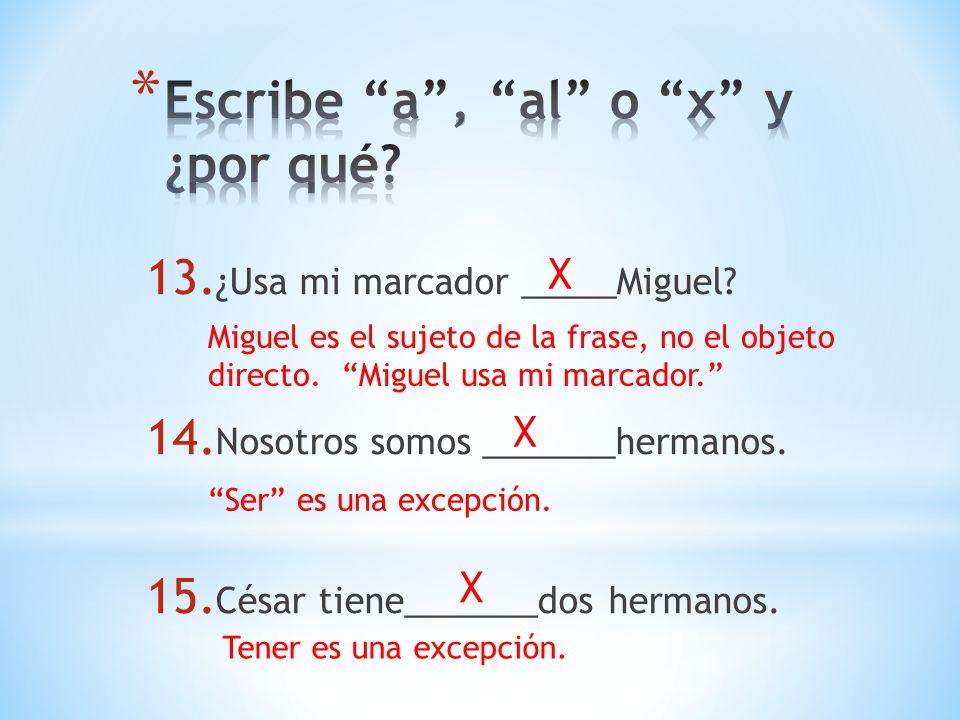 13. ¿Usa mi marcador _____Miguel? 14. Nosotros somos _______hermanos. 15. César tiene_______dos hermanos. X Miguel es el sujeto de la frase, no el obj