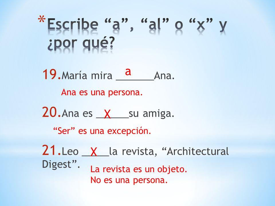 19. María mira _______Ana. 20. Ana es ______su amiga. 21. Leo _____la revista, Architectural Digest. a Ana es una persona. X Ser es una excepción. X L