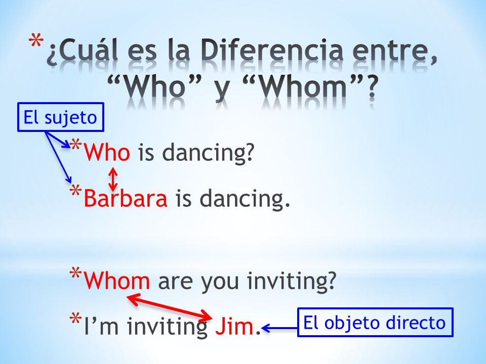 * Who is dancing.* Barbara is dancing. * Whom are you inviting.