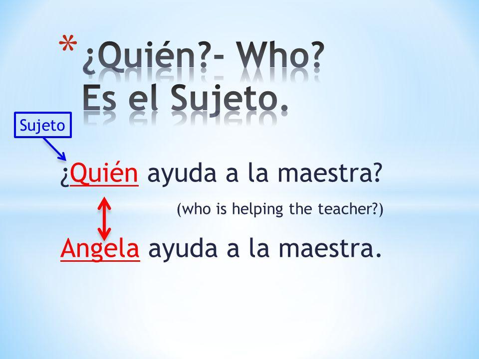 ¿Quién ayuda a la maestra? (who is helping the teacher?) Angela ayuda a la maestra. Sujeto