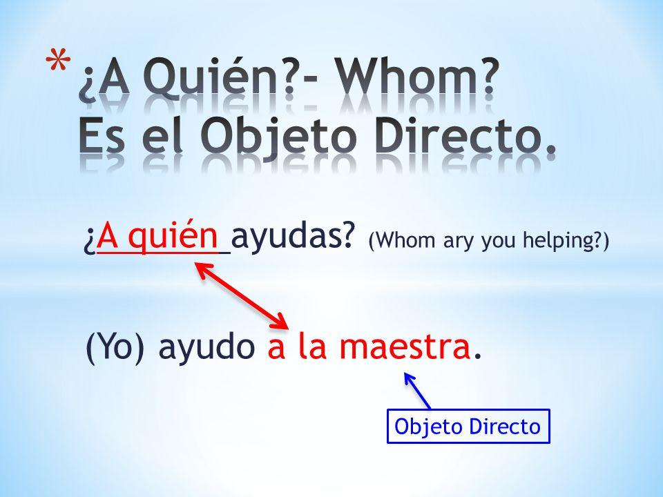 ¿A quién ayudas? (Whom ary you helping?) (Yo) ayudo a la maestra. Objeto Directo