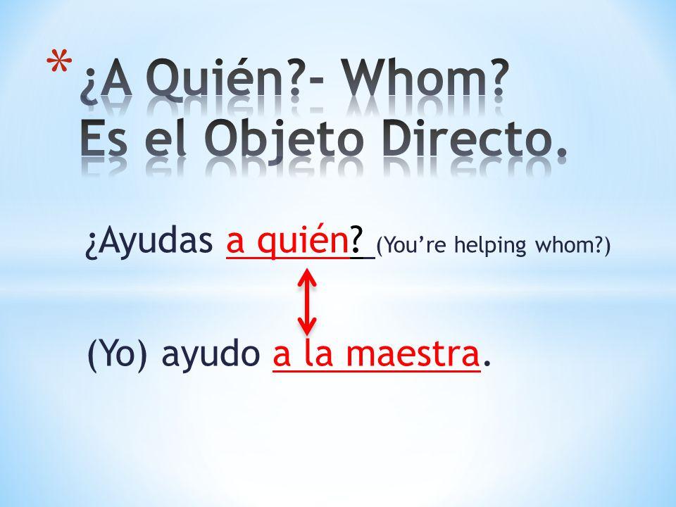 ¿Ayudas a quién? (Youre helping whom?) (Yo) ayudo a la maestra.