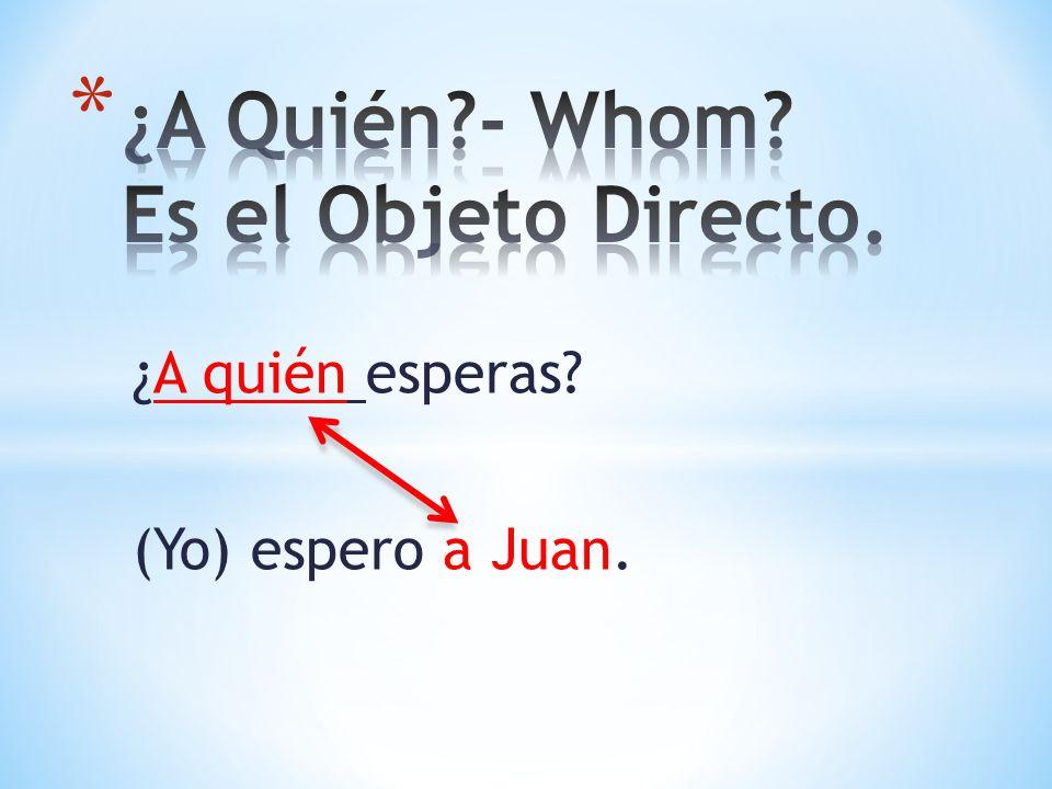 ¿A quién esperas? (Yo) espero a Juan.