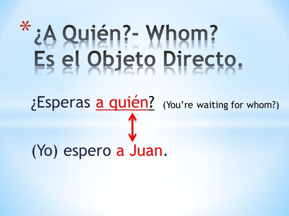 ¿Esperas a quién? (Yo) espero a Juan. (Youre waiting for whom?)