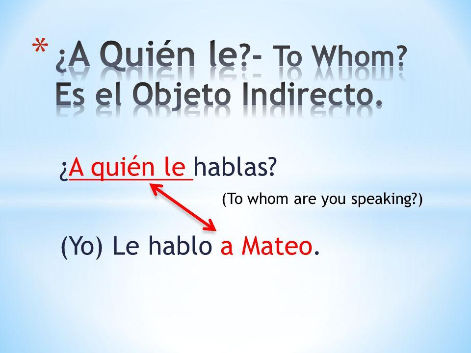 ¿A quién le hablas? (Yo) Le hablo a Mateo. (To whom are you speaking?)