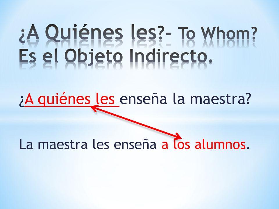 ¿A quiénes les enseña la maestra? La maestra les enseña a los alumnos.