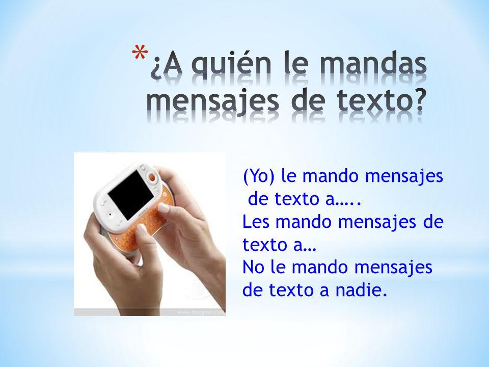(Yo) le mando mensajes de texto a….. Les mando mensajes de texto a… No le mando mensajes de texto a nadie.