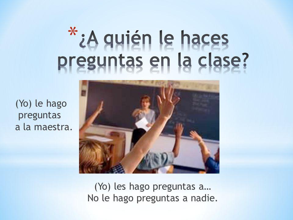 (Yo) les hago preguntas a… No le hago preguntas a nadie. (Yo) le hago preguntas a la maestra.