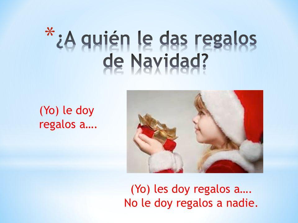 (Yo) les doy regalos a…. No le doy regalos a nadie. (Yo) le doy regalos a….
