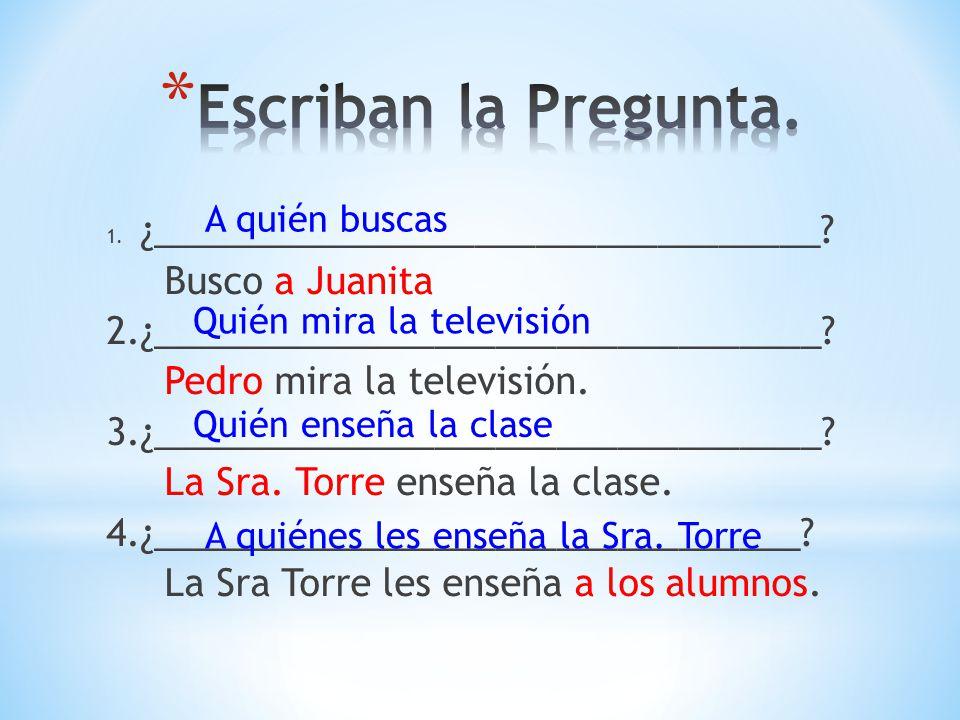 1. ¿_________________________________? Busco a Juanita 2.¿_________________________________? Pedro mira la televisión. 3.¿____________________________