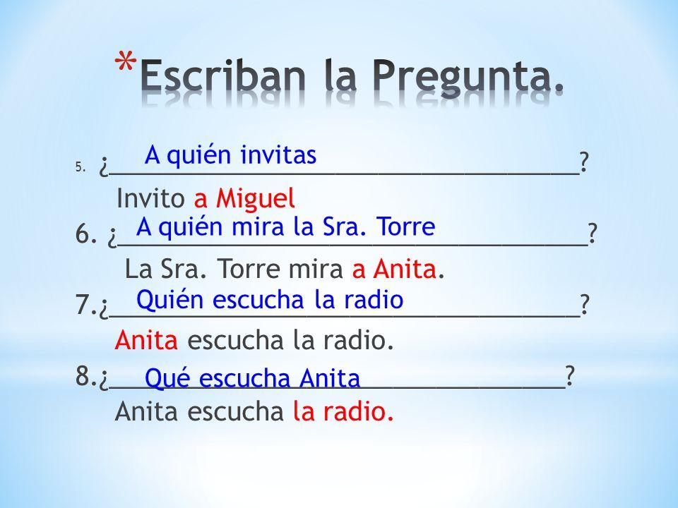 5. ¿_________________________________? Invito a Miguel 6. ¿_________________________________? La Sra. Torre mira a Anita. 7.¿_________________________