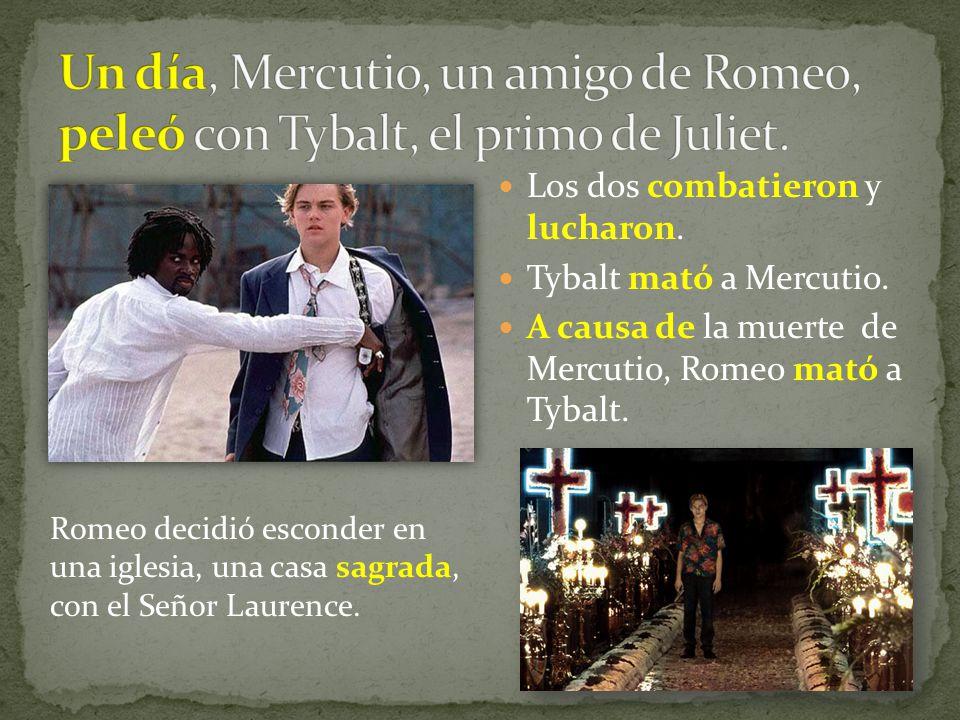 Los dos combatieron y lucharon. Tybalt mató a Mercutio. A causa de la muerte de Mercutio, Romeo mató a Tybalt. Romeo decidió esconder en una iglesia,