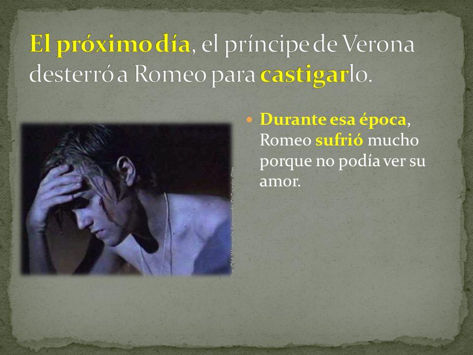 Durante esa época, Romeo sufrió mucho porque no podía ver su amor.