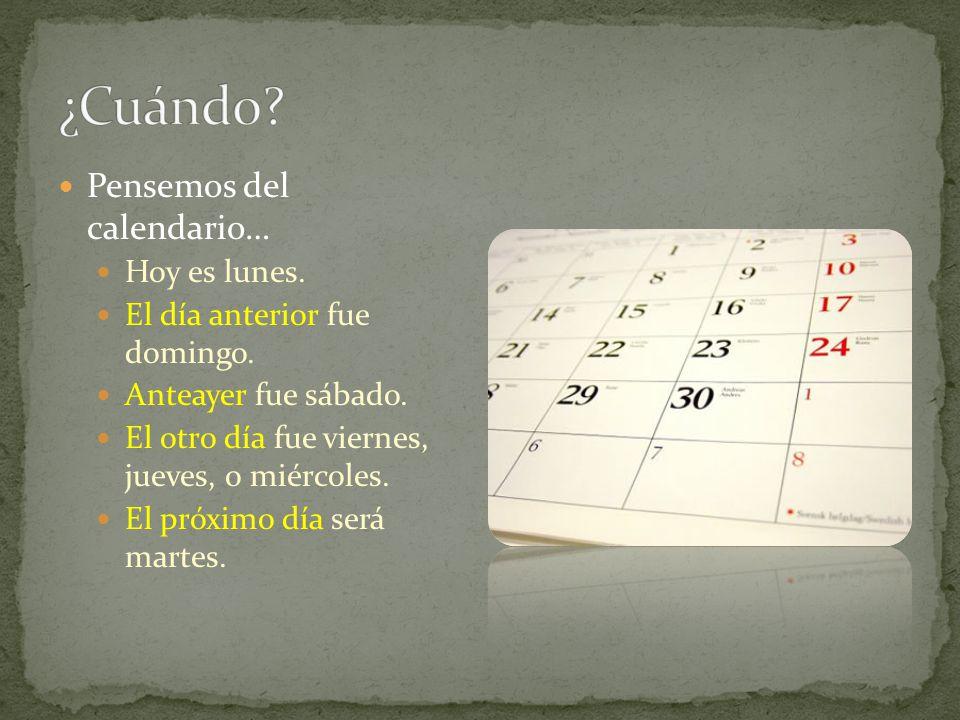 Pensemos del calendario… Hoy es lunes. El día anterior fue domingo. Anteayer fue sábado. El otro día fue viernes, jueves, o miércoles. El próximo día