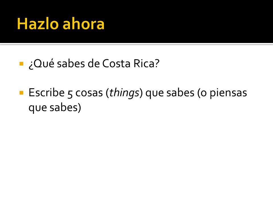 ¿Qué sabes de Costa Rica? Escribe 5 cosas (things) que sabes (o piensas que sabes)