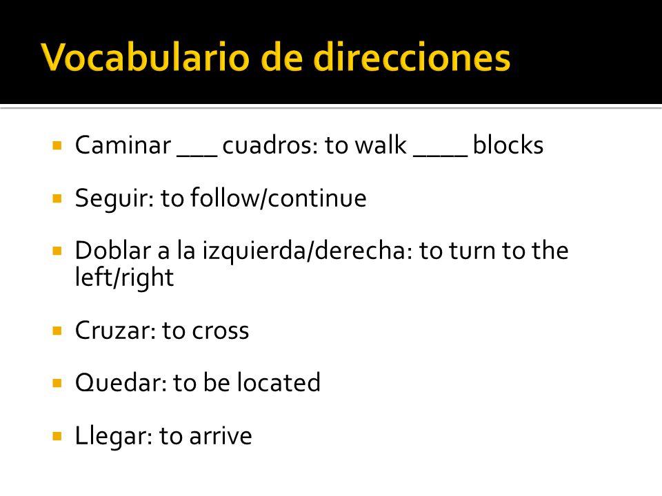 Caminar ___ cuadros: to walk ____ blocks Seguir: to follow/continue Doblar a la izquierda/derecha: to turn to the left/right Cruzar: to cross Quedar: